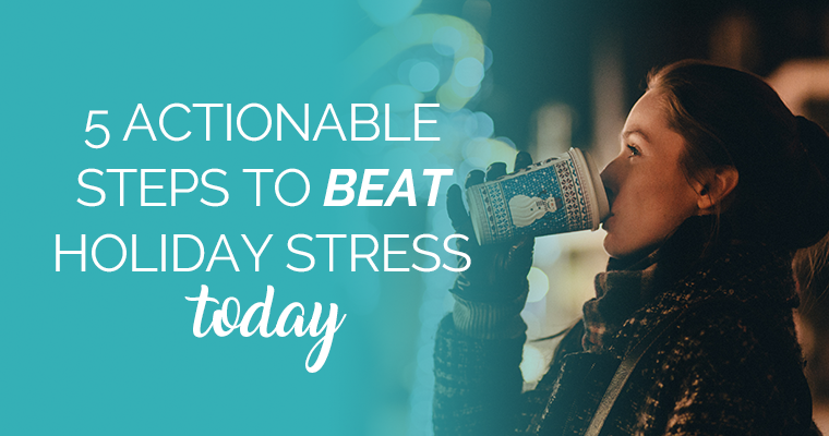 5 Actionable Steps To Beat Holiday Stress Today