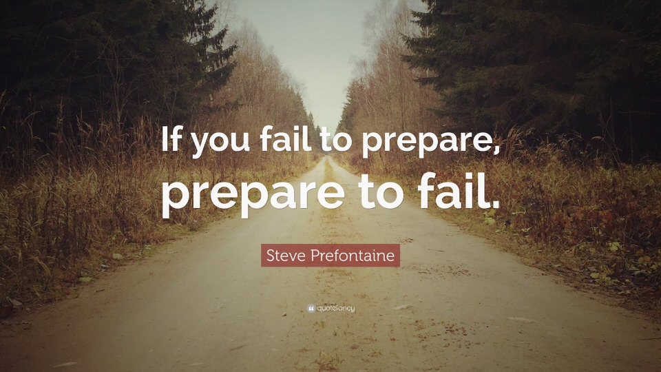 If you fail to prepare, prepare to fail. - Steve Prefontaine