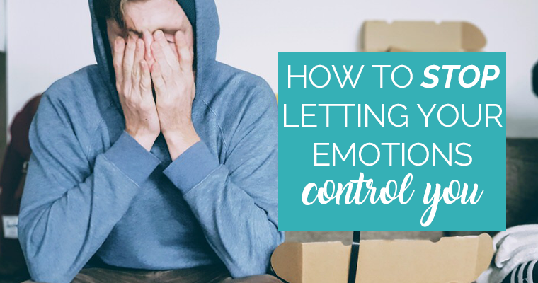 How To Stop Letting Your Emotions Control You