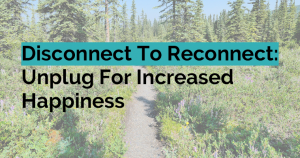 Disconnect To Reconnect: Unplug For Increased Happiness