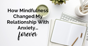 How Mindfulness Changed My Relationship With Anxiety... Forever