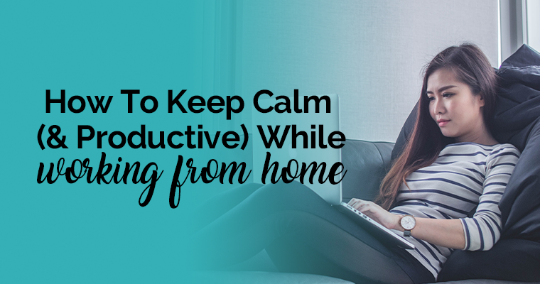 How To Keep Calm (& Productive) While Working From Home