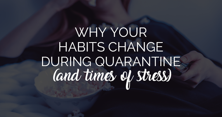 Why Your Habits Change During Quarantine (And Times Of Stress)