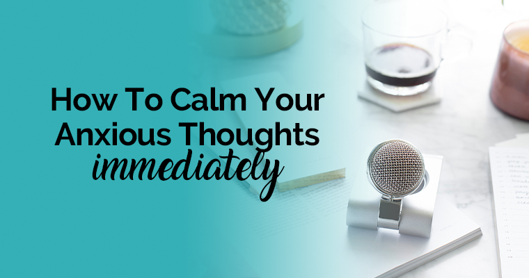 How To Calm Your Anxious Thoughts Immediately