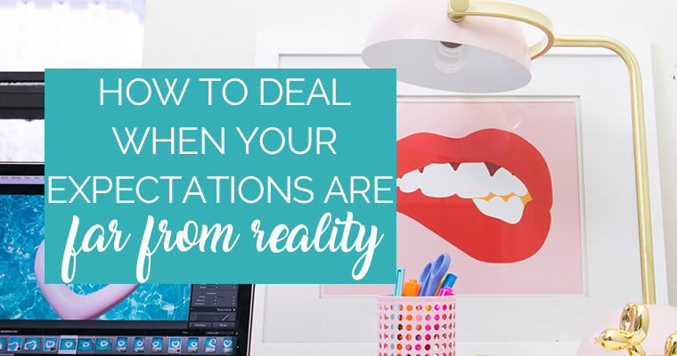 How To Deal When Your Expectations Are FAR From Reality