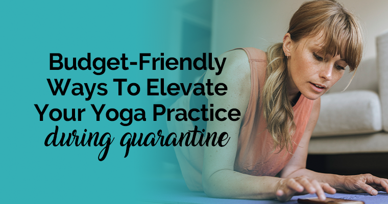 Budget-Friendly Ways To Elevate Your Yoga Practice During Quarantine