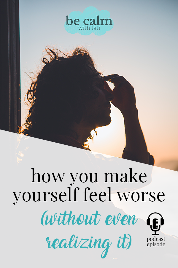 How You Make Yourself Feel Worse (Without Even Realizing It)