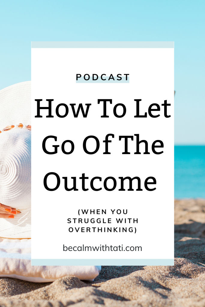 How To Let Go Of The Outcome (When You Struggle With Overthinking)