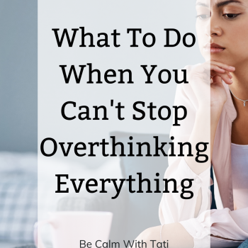 What To Do When You Can't Stop Overthinking Everything