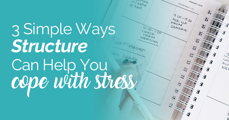 3 Simple Ways Structure Can Help You Cope With Stress
