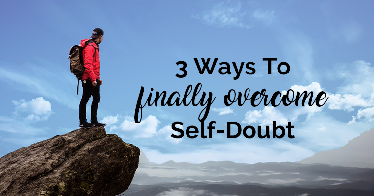 3 Ways To Finally Overcome Self-Doubt