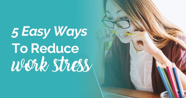 5 Easy Ways To Reduce Work Stress