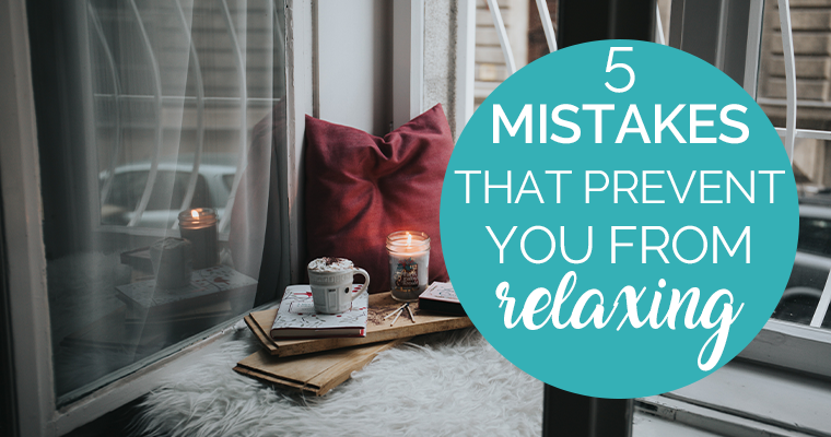 5 Mistakes That Prevent You From Relaxing