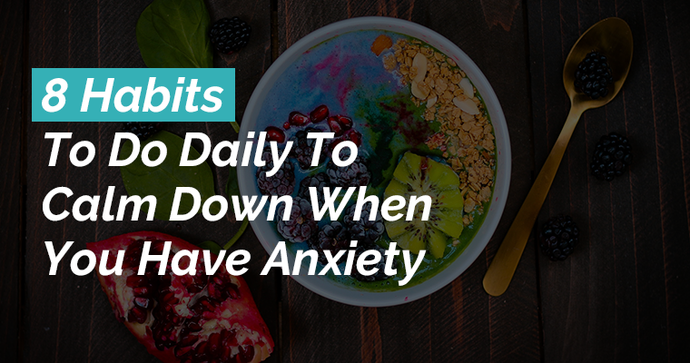 8 Habits To Do Daily To Calm Down When You Have Anxiety