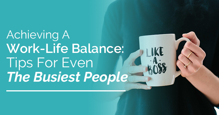 Achieving A Work-Life Balance- Tips For Even The Busiest People