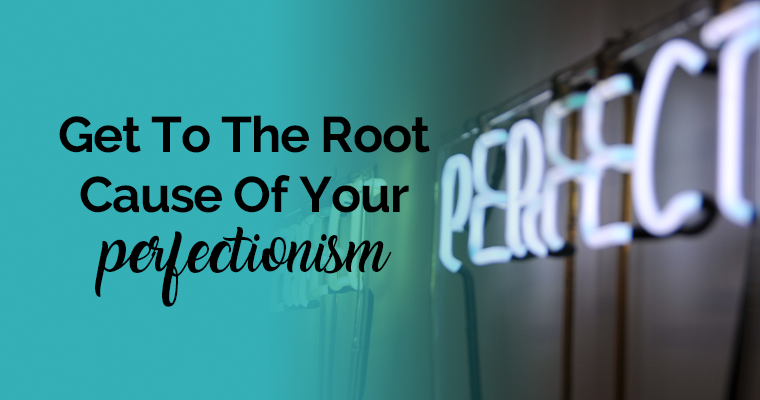 Get To The Root Cause Of Your Perfectionism