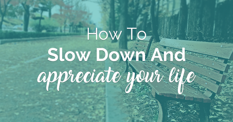 How To Slow Down And Appreciate Your Life