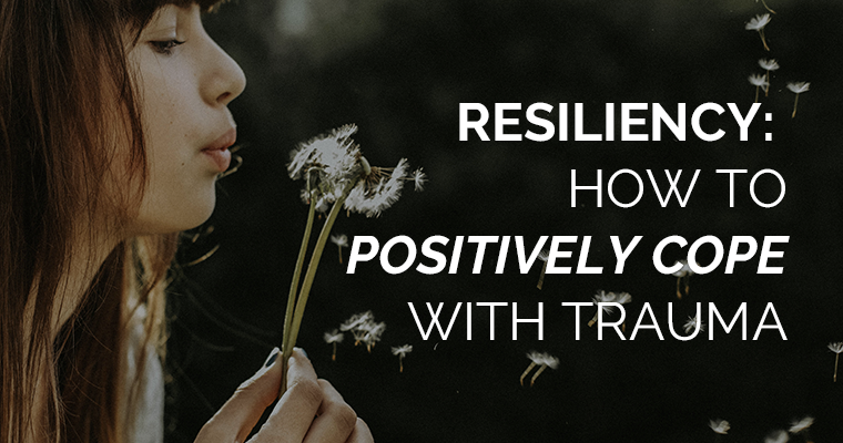 Resiliency- How to Positively Cope With Trauma