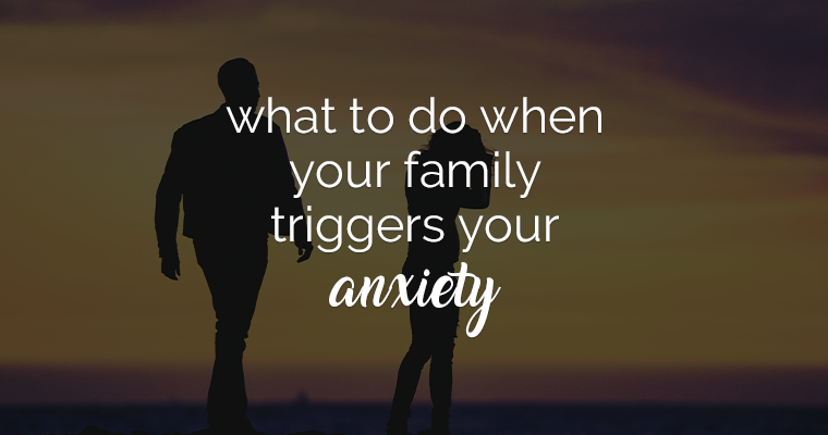 What To Do When Your Family Triggers Your Anxiety
