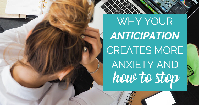 Why Your Anticipation Creates More Anxiety And How To Stop